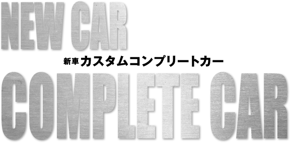 NEW CAR COMPLETE CAR 新車カスタムコンプリートカー