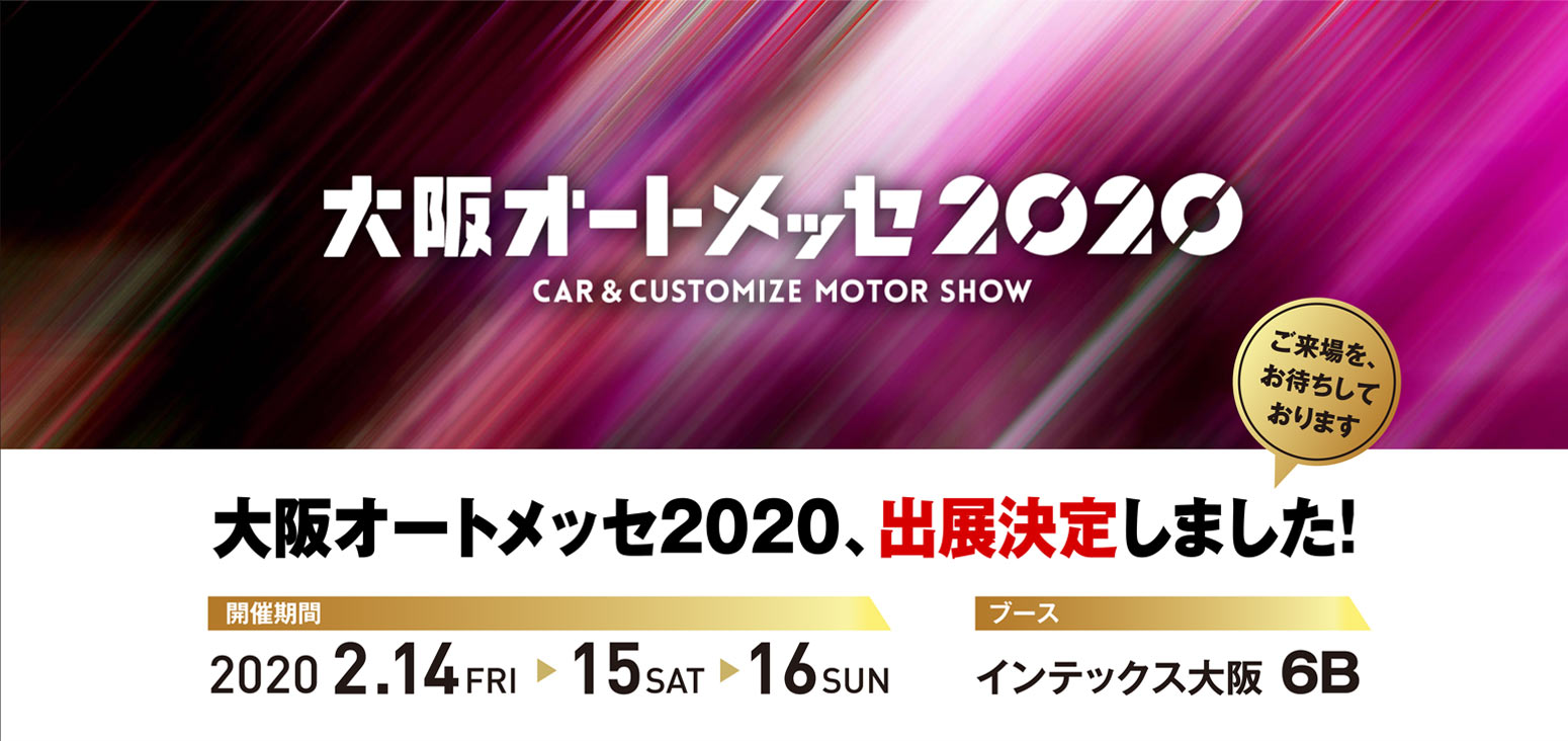 大阪オートメッセ2020 CAR&CUSTOMIZE MOTOR SHOW 大阪オートメッセ2020、出展決定しました!開催期間 2020 2.14FRI 15SAT 16SUN ブース インテックス大阪 6B
