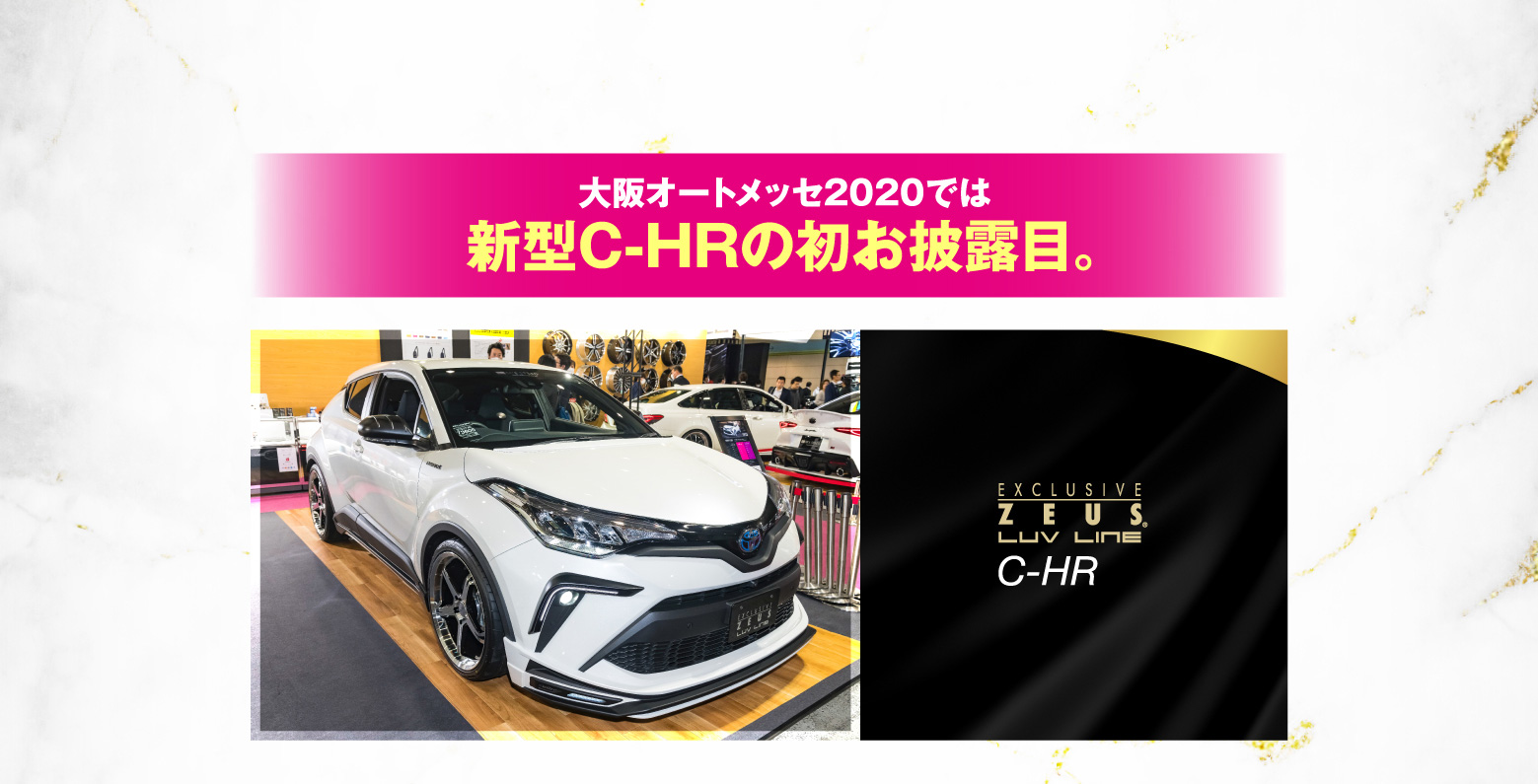 大阪オートメッセ2020では新型C-HRの初お披露目 EXCLUSIVE ZEUS.LUV LINE C-HR