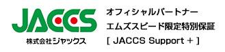 オフィシャルパートナーエムズスピード限定特別保証[ JACCS Support + ]