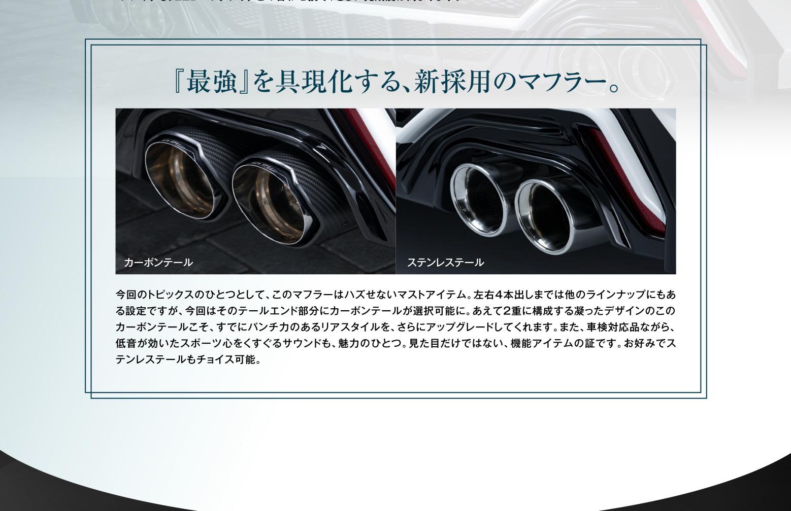 『最強』を具現化する、新採用のマフラー。今回のトピックスのひとつとして、このマフラーはハズせないマストアイテム。左右4本出しまでは他のラインナップにもある設定ですが、今回はそのテールエンド部分にカーボンテールが選択可能に。     あえて2重に構成する凝ったデザインのこのカーボンテールこそ、すでにパンチ力のあるリアスタイルを、さらにアップグレードしてくれます。また、車検対応品ながら、低音が効いたスポーツ心をくすぐるサウンドも、魅力のひとつ。見た目だけではない、機能アイテムの証です。お好みでステンレステールもチョイス可能。
