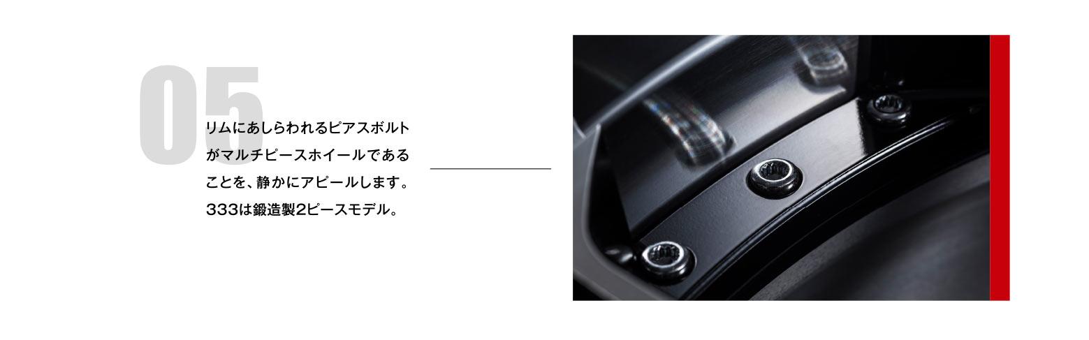 05 リムにあしらわれるピアスボルトがマルチピースホイールであることを、静かにアピールします。333は鍛造製2ピースモデル。