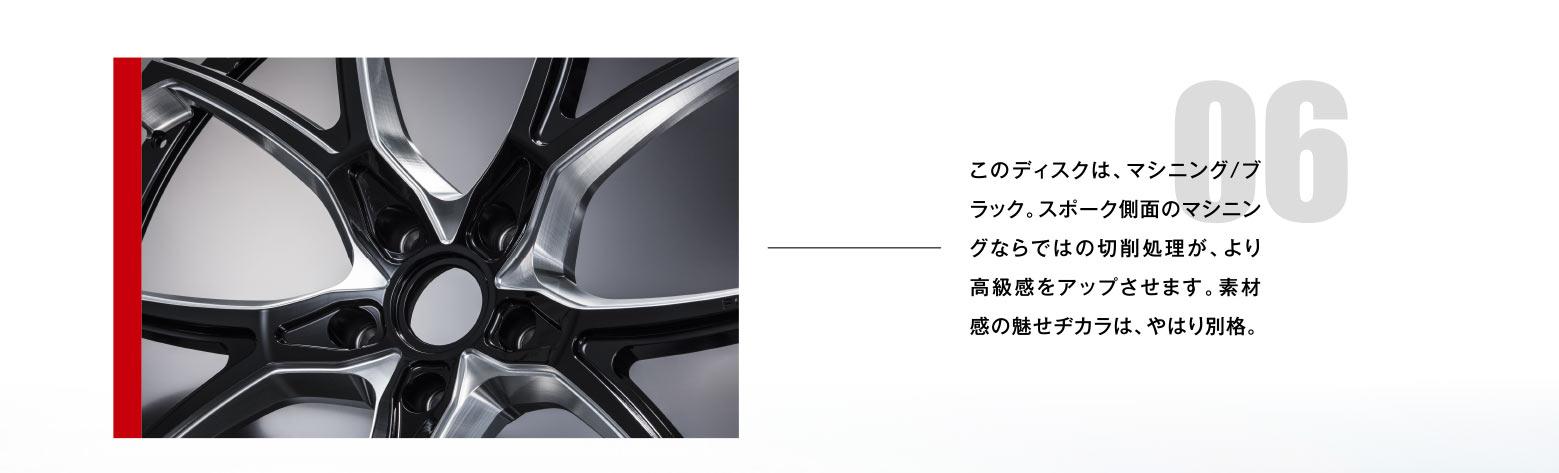 06 このディスクは、マシニング/ブラック。スポーク側面のマシニングならではの切削処理が、より高級感をアップさせます。素材感の魅せヂカラは、やはり別格。