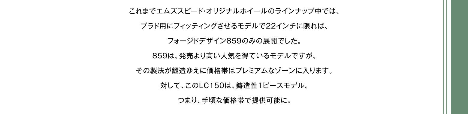 これまでエムズスピード・オリジナルホイールのラインナップ中では、プラド用にフィッティングさせるモデルで22インチに限れば、フォージドデザイン859のみの展開でした。859は、発売より高い人気を得ているモデルですが、その製法が鍛造ゆえに価格帯はプレミアムなゾーンに入ります。対して、このLC150は、鋳造性1ピースモデル。つまり、手頃な価格帯で提供可能に。