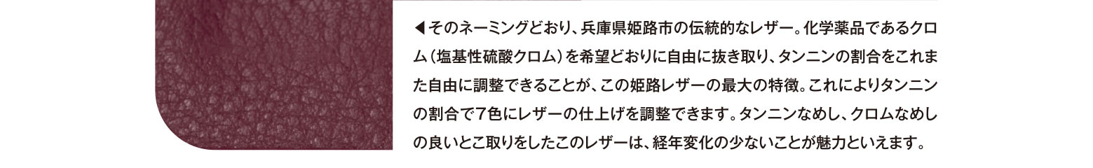 ◀︎そのネーミングどおり、兵庫県姫路市の伝統的なレザー。化学薬品であるクロム(塩基性硫酸クロム)を希望どおりに自由に抜き取り、タンニンの割合をこれまた自由に調整できることが、この姫路レザーの最大の特徴。これによりタンニンの割合で7色にレザーの仕上げを調整できます。タンニンなめし、クロムなめしの良いとこ取りをしたこのレザーは、経年変化の少ないことが魅力といえます。