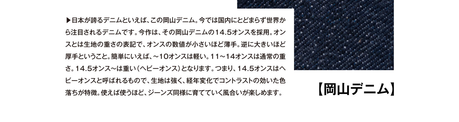 【岡山デニム】▶︎日本が誇るデニムといえば、この岡山デニム。今では国内にとどまらず世界から注目されるデニムです。今作は、その岡山デニムの14.5オンスを採用。オンスとは生地の重さの表記で、オンスの数値が小さいほど薄手。逆に大きいほど厚手ということ。簡単にいえば、~10オンスは軽い。11~14オンスは通常の重さ。14.5オンス~は重い(ヘビーオンス)となります。つまり、14.5オンスはヘビーオンスと呼ばれるもので、生地は強く、経年変化でコントラストの効いた色落ちが特徴。使えば使うほど、ジーンズ同様に育てていく風合いが楽しめます。