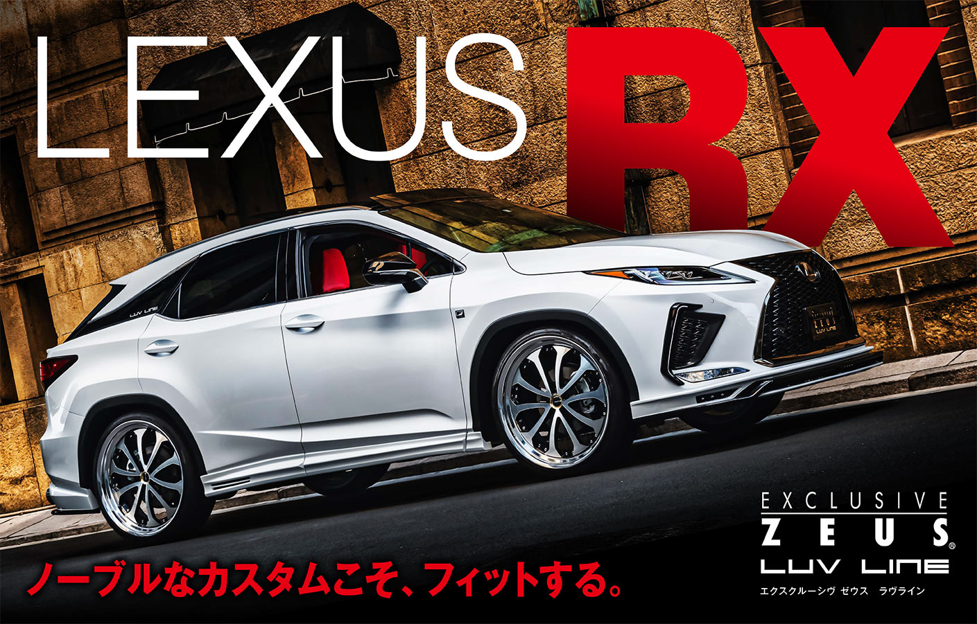 ノーブルなカスタムこそ、フィットする。 EXCLUSIVE ZEUS LUV LINE エクスクルーシヴ ゼウス ラブライン LEXUS RX 2019/10-