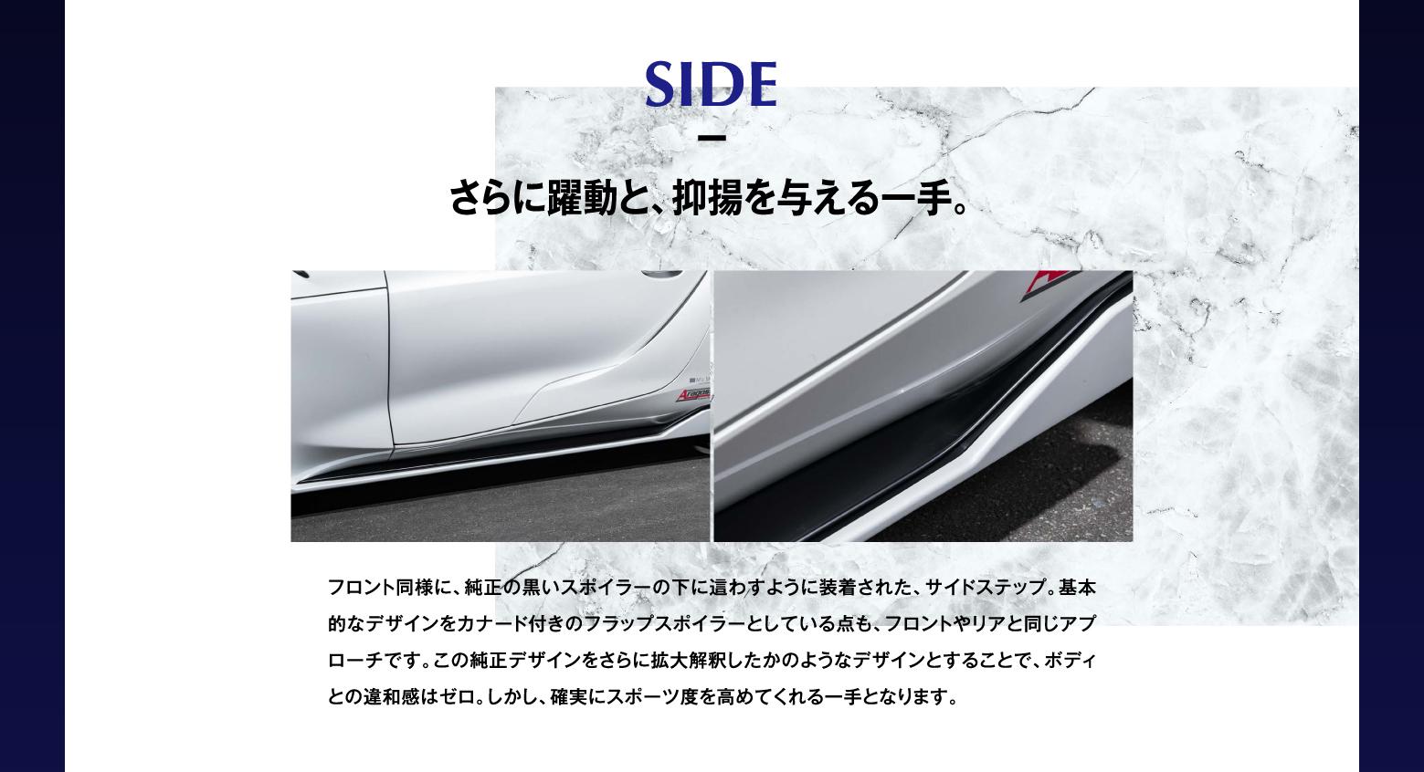 SIDE さらに躍動と、抑揚を与える一手。フロント同様に、純正の黒いスポイラーの下に這わすように装着された、サイドステップ。基本的なデザインをカナード付きのフラップスポイラーとしている点も、フロントやリアと同じアプローチです。この純正デザインをさらに拡大解釈したかのようなデザインとすることで、ボディとの違和感はゼロ。しかし、確実にスポーツ度を高めてくれる一手となります。